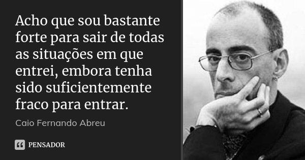 Acho que sou bastante forte para sair de todas as situações em que entrei, embora tenha sido suficientemente fraco para entrar.... Frase de Caio Fernando Abreu.