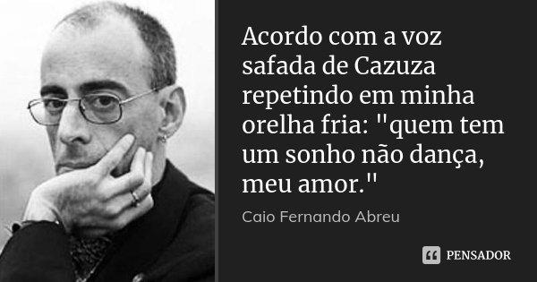 """Acordo com a voz safada de Cazuza repetindo em minha orelha fria: """"quem tem um sonho não dança, meu amor.""""... Frase de Caio Fernando Abreu."""