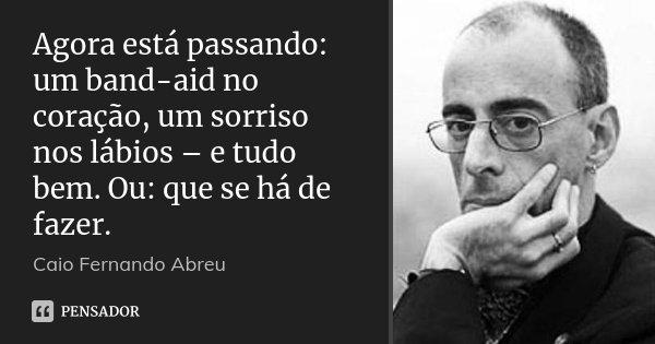 Agora está passando: um band-aid no coração, um sorriso nos lábios – e tudo bem. Ou: que se há de fazer.... Frase de Caio Fernando Abreu.