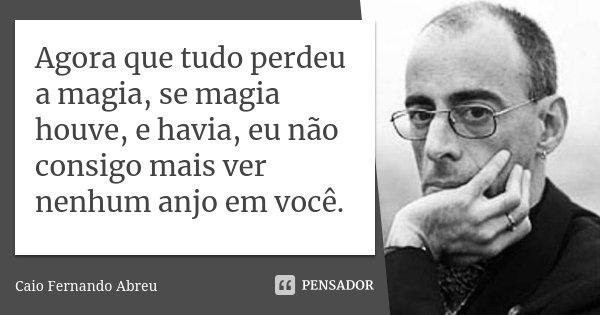 Agora que tudo perdeu a magia, se magia houve, e havia, eu não consigo mais ver nenhum anjo em você.... Frase de Caio Fernando Abreu.