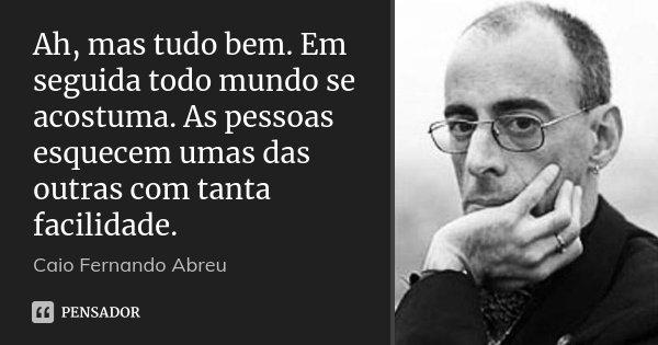 Ah, mas tudo bem. Em seguida todo mundo se acostuma. As pessoas esquecem umas das outras com tanta facilidade.... Frase de Caio Fernando Abreu.