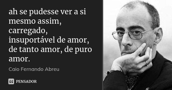 ah se pudesse ver a si mesmo assim, carregado, insuportável de amor, de tanto amor, de puro amor.... Frase de Caio Fernando Abreu.