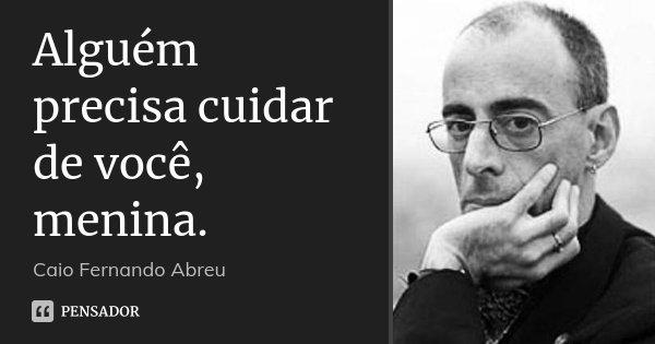 Alguém precisa cuidar de você, menina.... Frase de Caio Fernando Abreu.