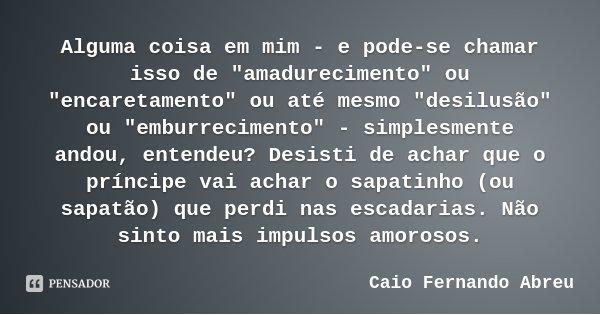 """Alguma coisa em mim - e pode-se chamar isso de """"amadurecimento"""" ou """"encaretamento"""" ou até mesmo """"desilusão"""" ou """"emburreciment... Frase de Caio Fernando Abreu."""