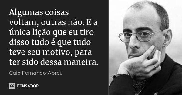 Algumas coisas voltam, outras não. E a única lição que eu tiro disso tudo é que tudo teve seu motivo, para ter sido dessa maneira.... Frase de Caio Fernando Abreu.