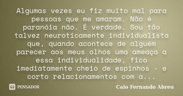 Algumas vezes eu fiz muito mal para pessoas que me amaram. Não é paranóia não. É verdade. Sou tão talvez neuroticamente individualista que, quando acontece de a... Frase de Caio Fernando Abreu.