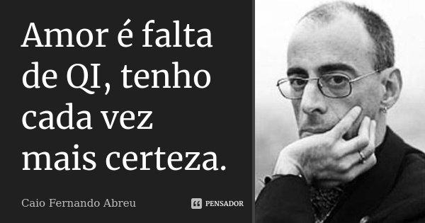 Amor é falta de QI, tenho cada vez mais certeza.... Frase de Caio Fernando Abreu.
