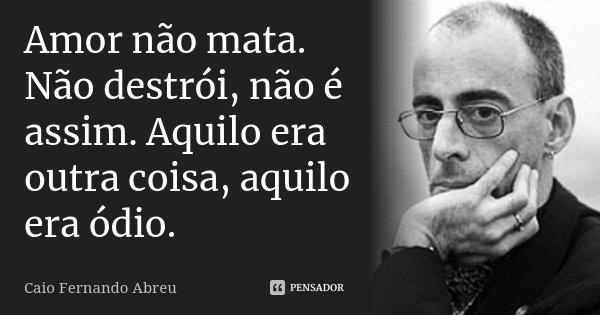 Amor não mata. Não destrói, não é assim. Aquilo era outra coisa, aquilo era ódio.... Frase de Caio Fernando Abreu.
