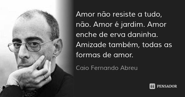 Amor não resiste a tudo, não. Amor é jardim. Amor enche de erva daninha. Amizade também, todas as formas de amor.... Frase de Caio Fernando Abreu.