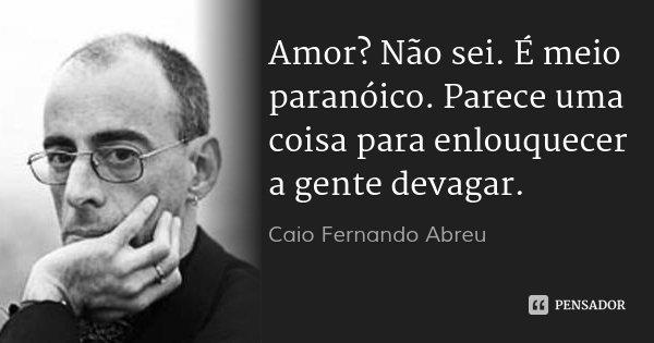 Amor? Não sei. É meio paranóico. Parece uma coisa para enlouquecer a gente devagar.... Frase de Caio Fernando Abreu.