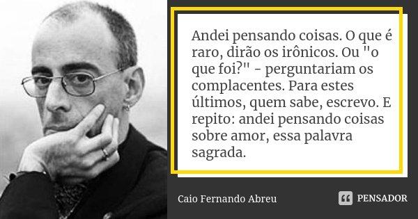 """Andei pensando coisas. O que é raro, dirão os irônicos. Ou """"o que foi?"""" - perguntariam os complacentes. Para estes últimos, quem sabe, escrevo. E repi... Frase de Caio Fernando Abreu."""