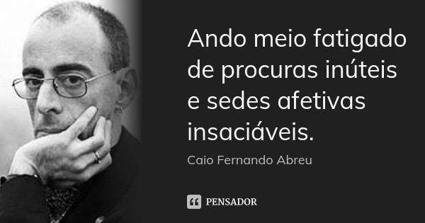 Ando meio fatigado de procuras inúteis e sedes afetivas insaciáveis.... Frase de Caio Fernando Abreu.