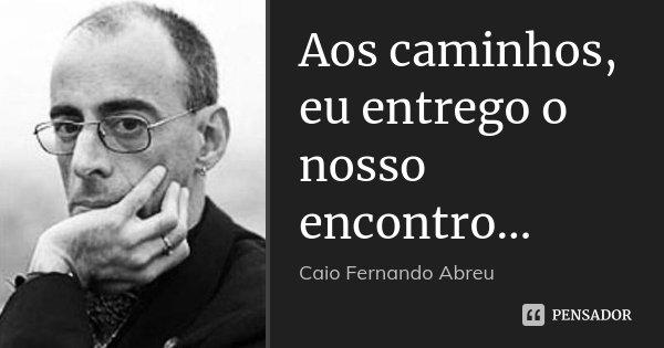 Aos caminhos, eu entrego o nosso encontro...... Frase de Caio Fernando Abreu.