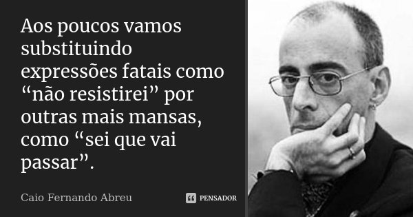 """Aos poucos vamos substituindo expressões fatais como """"não resistirei"""" por outras mais mansas, como """"sei que vai passar"""".... Frase de Caio Fernando Abreu."""