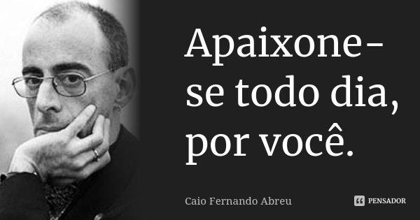 Apaixone-se todo dia, por você.... Frase de Caio Fernando Abreu.