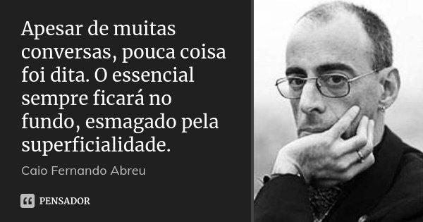 Apesar de muitas conversas, pouca coisa foi dita. O essencial sempre ficará no fundo, esmagado pela superficialidade.... Frase de Caio Fernando Abreu.