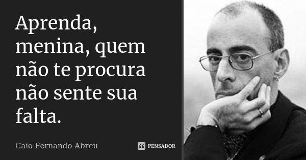 Aprenda, menina, quem não te procura não sente sua falta.... Frase de Caio Fernando Abreu.