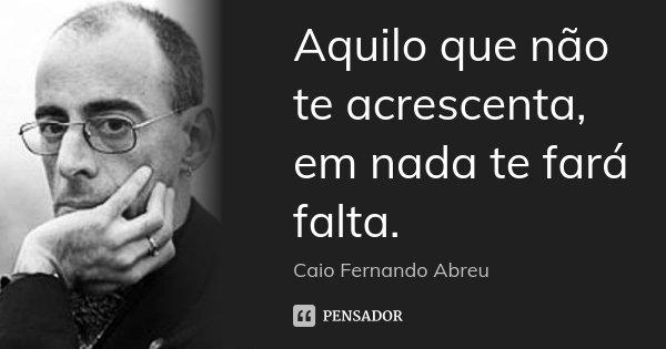 Aquilo que não te acrescenta, em nada te fará falta.... Frase de Caio Fernando Abreu.
