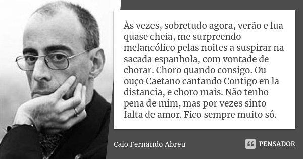 As vezes, sobretudo agora, verão e lua quase cheia, me surpreendo melancólico pelas noites a suspirar na sacada espanhola, com vontade de chorar. Choro quando c... Frase de Caio Fernando Abreu.
