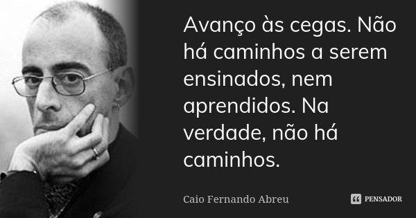 Avanço às cegas. Não há caminhos a serem ensinados, nem aprendidos. Na verdade, não há caminhos.... Frase de Caio Fernando Abreu.