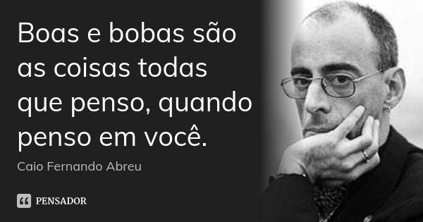 Boas e bobas são as coisas todas que penso, quando penso em você.... Frase de Caio Fernando Abreu.