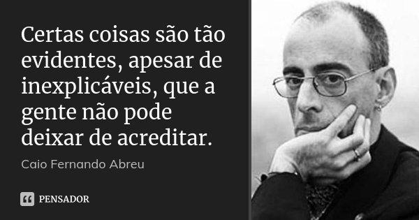 Certas coisas são tão evidentes, apesar de inexplicáveis, que a gente não pode deixar de acreditar.... Frase de Caio Fernando Abreu.