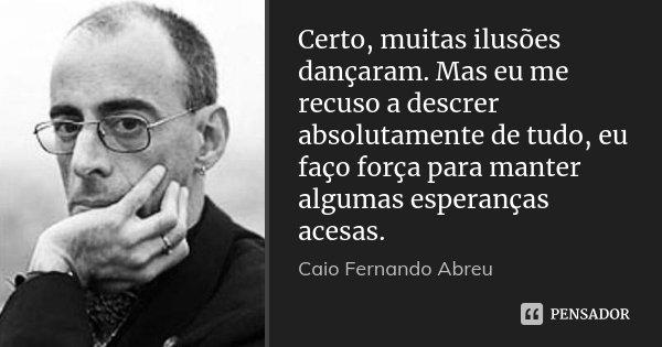 Certo, muitas ilusões dançaram. Mas eu me recuso a descrer absolutamente de tudo, eu faço força para manter algumas esperanças acesas.... Frase de Caio Fernando Abreu.