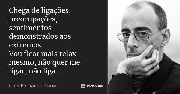 Chega de ligações, preocupações, sentimentos demonstrados aos extremos. Vou ficar mais relax mesmo, não quer me ligar, não liga...... Frase de Caio Fernando Abreu.