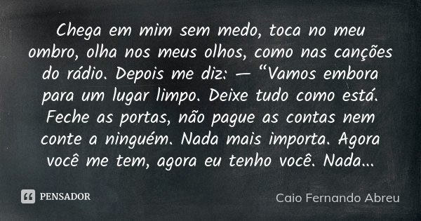 """Chega em mim sem medo, toca no meu ombro, olha nos meus olhos, como nas canções do rádio. Depois me diz: — """"Vamos embora para um lugar limpo. Deixe tudo como es... Frase de Caio Fernando Abreu."""