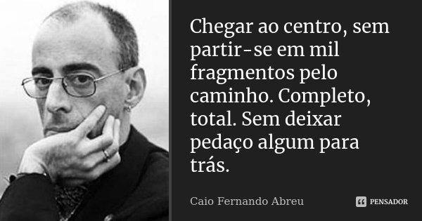Chegar ao centro, sem partir-se em mil fragmentos pelo caminho. Completo, total. Sem deixar pedaço algum para trás.... Frase de Caio Fernando Abreu.