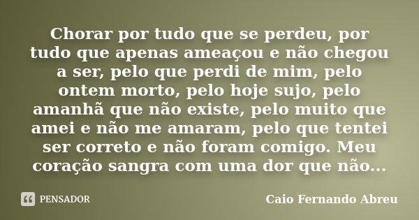 Chorar por tudo que se perdeu, por tudo que apenas ameaçou e não chegou a ser, pelo que perdi de mim, pelo ontem morto, pelo hoje sujo, pelo amanhã que não exis... Frase de Caio Fernando Abreu.