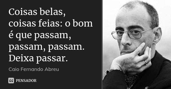 Coisas belas, coisas feias: o bom é que passam, passam, passam. Deixa passar.... Frase de Caio Fernando Abreu.