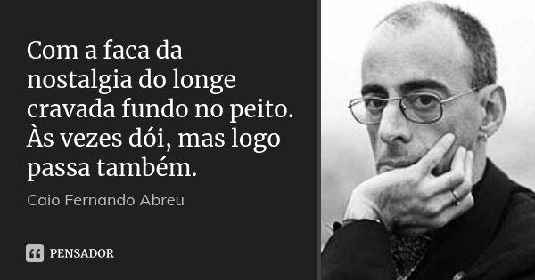 Com a faca da nostalgia do longe cravada fundo no peito. Às vezes dói, mas logo passa também.... Frase de Caio Fernando Abreu.