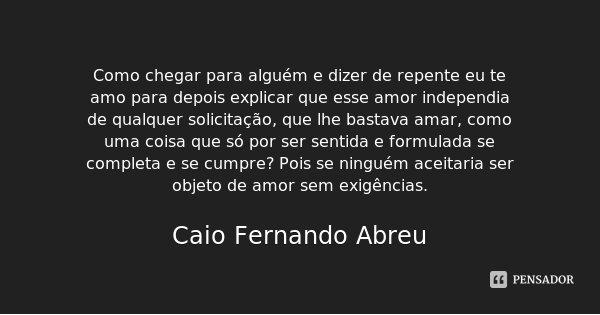 Como chegar para alguém e dizer de repente eu te amo para depois explicar que esse amor independia de qualquer solicitação, que lhe bastava amar, como uma coisa... Frase de Caio Fernando Abreu.