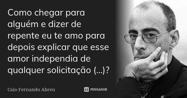 Como chegar para alguém e dizer de repente eu te amo para depois explicar que esse amor independia de qualquer solicitação (...)?... Frase de Caio Fernando Abreu.