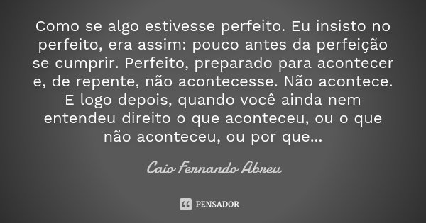 Como se algo estivesse perfeito. Eu insisto no perfeito, era assim: pouco antes da perfeição se cumprir. Perfeito, preparado para acontecer e, de repente, não a... Frase de Caio Fernando Abreu.
