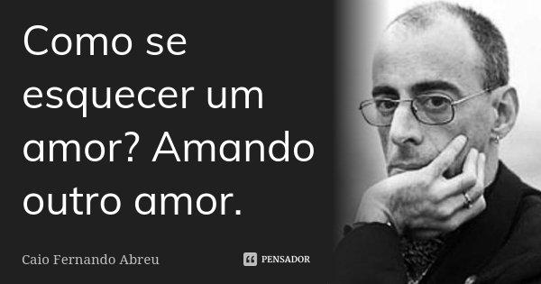 Como se esquecer um amor? Amando outro amor.... Frase de Caio Fernando Abreu.