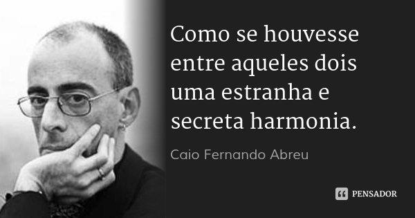 Como se houvesse entre aqueles dois uma estranha e secreta harmonia.... Frase de Caio Fernando Abreu.