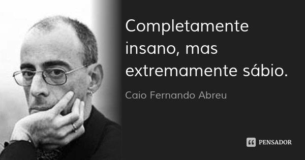 Completamente insano, mas extremamente sábio.... Frase de Caio Fernando Abreu.