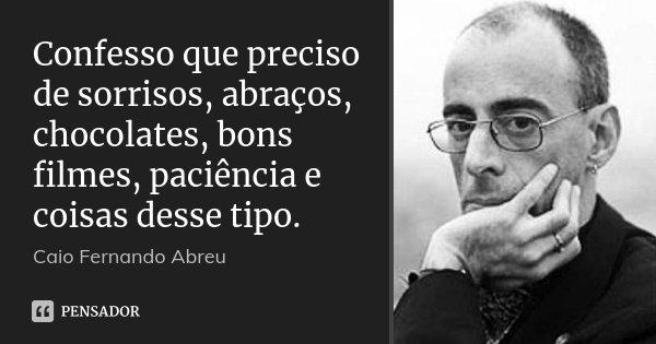 Confesso que preciso de sorrisos, abraços, chocolates, bons filmes, paciência e coisas desse tipo.... Frase de Caio Fernando Abreu.