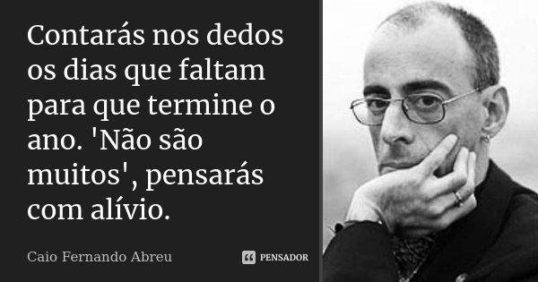 Contarás nos dedos os dias que faltam para que termine o ano. 'Não são muitos', pensarás com alívio.... Frase de Caio Fernando Abreu.