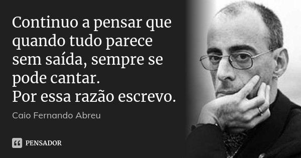 Continuo a pensar que quando tudo parece sem saída, sempre se pode cantar. Por essa razão escrevo.... Frase de Caio Fernando Abreu.