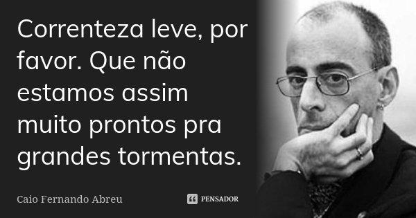 Correnteza leve, por favor. Que não estamos assim muito prontos pra grandes tormentas.... Frase de Caio Fernando Abreu.