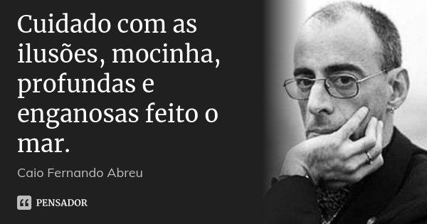 Cuidado com as ilusões, mocinha, profundas e enganosas feito o mar.... Frase de Caio Fernando Abreu.