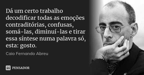 Dá um certo trabalho decodificar todas as emoções contraditórias, confusas, somá-las, diminuí-las e tirar essa síntese numa palavra só, esta: gosto.... Frase de Caio Fernando Abreu.