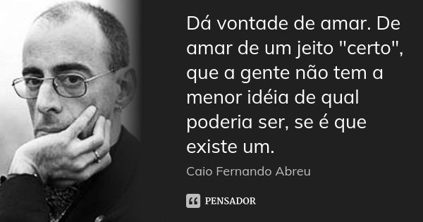 """Dá vontade de amar. De amar de um jeito """"certo"""", que a gente não tem a menor idéia de qual poderia ser, se é que existe um.... Frase de Caio Fernando Abreu."""