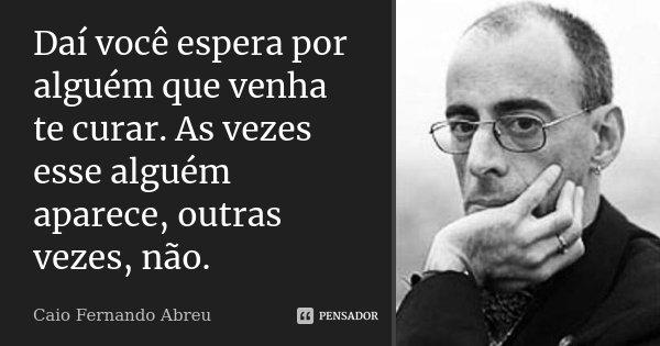 Daí você espera por alguém que venha te curar. As vezes esse alguém aparece, outras vezes, não.... Frase de Caio Fernando Abreu.