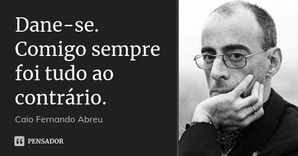 Dane-se. Comigo sempre foi tudo ao contrário.... Frase de Caio Fernando Abreu.
