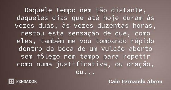Daquele tempo nem tão distante, daqueles dias que até hoje duram às vezes duas, às vezes duzentas horas, restou esta sensação de que, como eles, também me vou t... Frase de Caio Fernando Abreu.