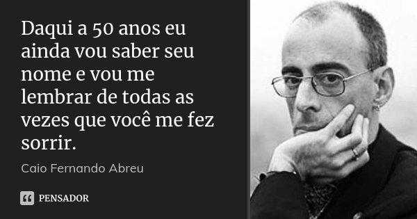 Daqui a 50 anos eu ainda vou saber seu nome e vou me lembrar de todas as vezes que você me fez sorrir.... Frase de Caio Fernando Abreu.